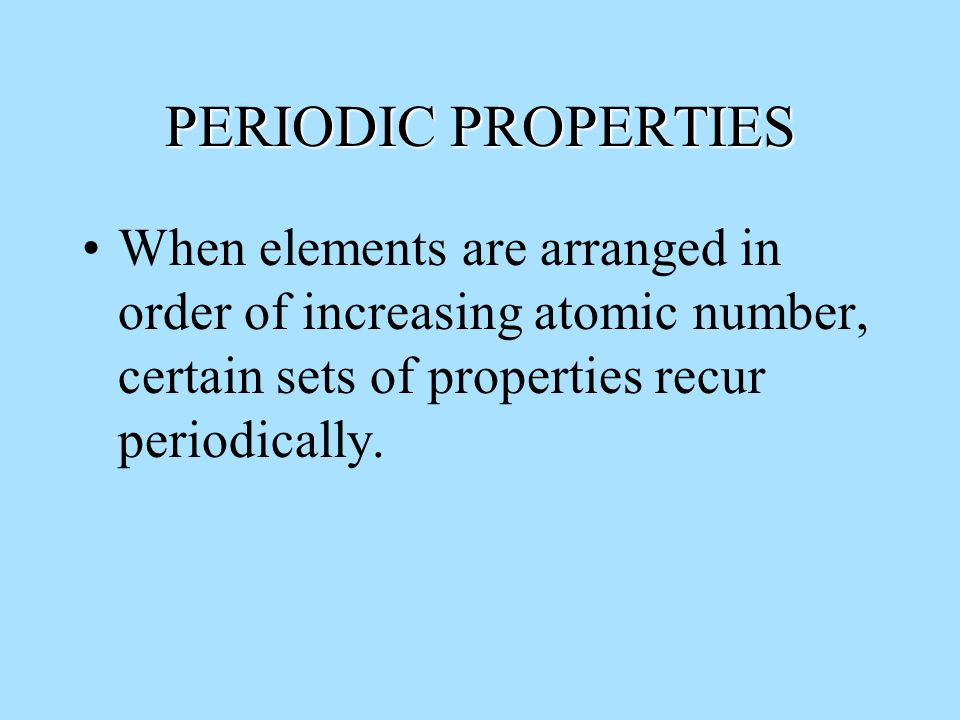 PERIODIC PROPERTIES When elements are arranged in order of increasing atomic number, certain sets of properties recur periodically.