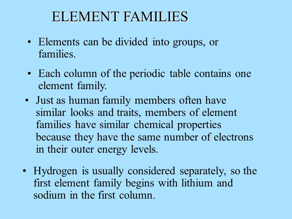 ELEMENT FAMILIES Elements can be divided into groups, or families.