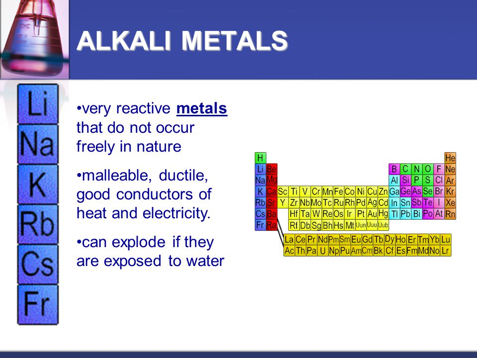 ALKALI METALS very reactive metals that do not occur freely in nature