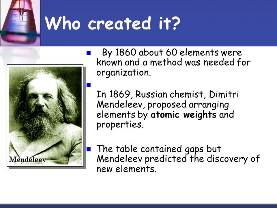Who created it By 1860 about 60 elements were known and a method was needed for organization.