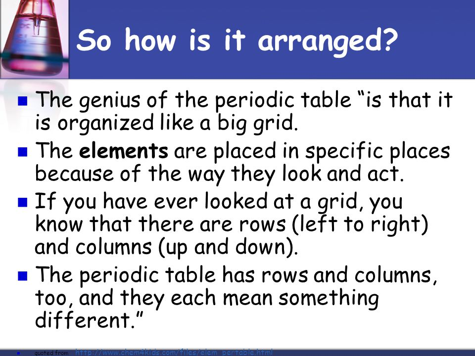 So how is it arranged The genius of the periodic table is that it is organized like a big grid.