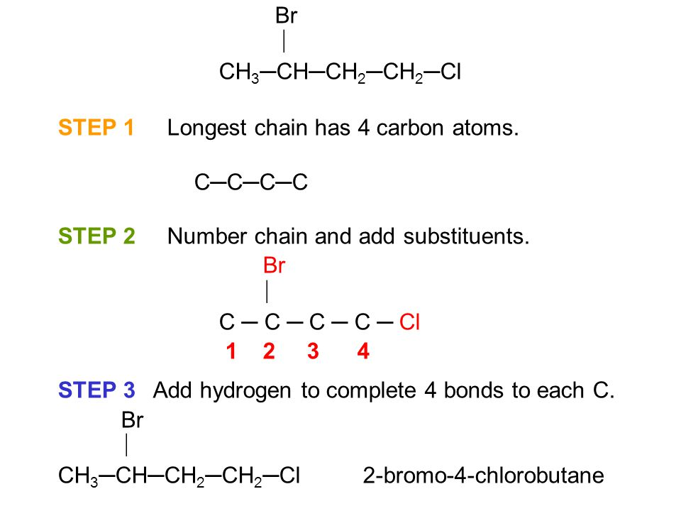 Br  CH3─CH─CH2─CH2─Cl. STEP 1 Longest chain has 4 carbon atoms. C─C─C─C. STEP 2 Number chain and add substituents.