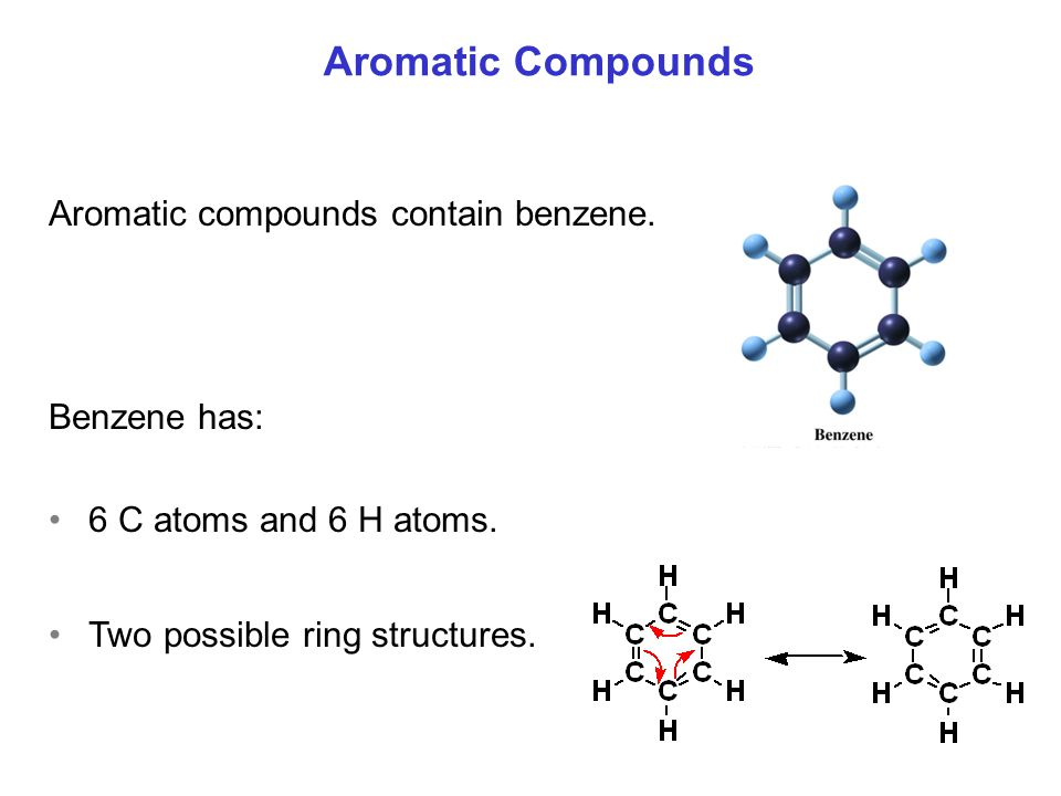 Aromatic Compounds Aromatic compounds contain benzene. Benzene has: