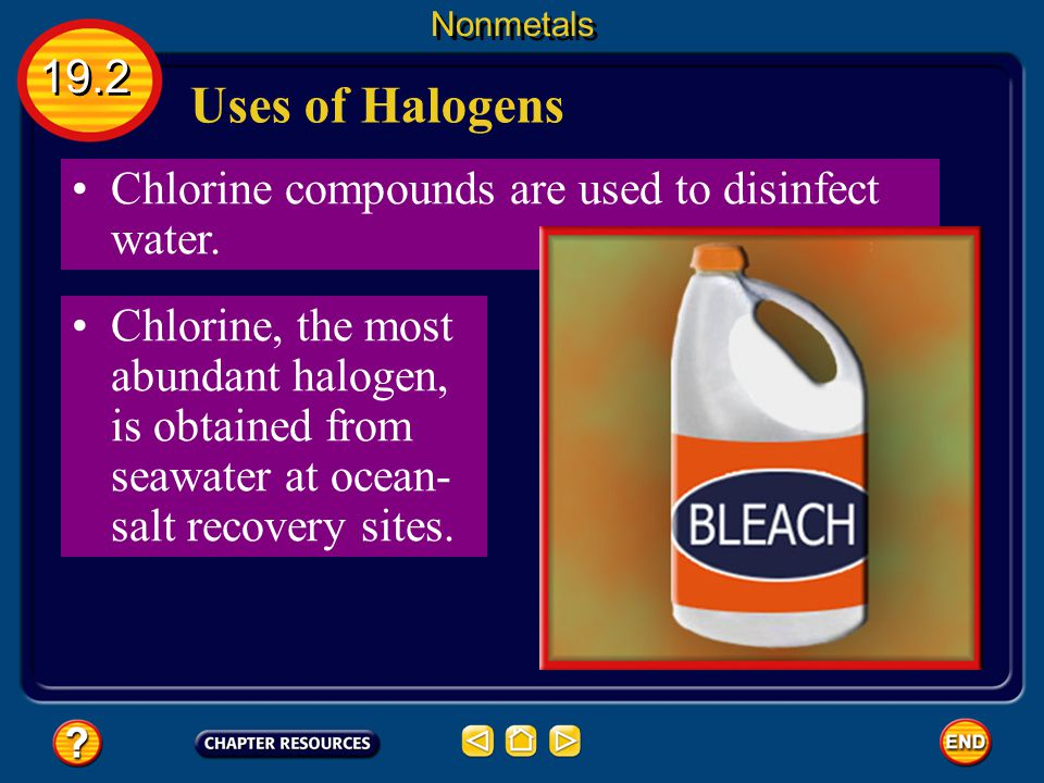 Uses of Halogens 19.2 Chlorine compounds are used to disinfect water.