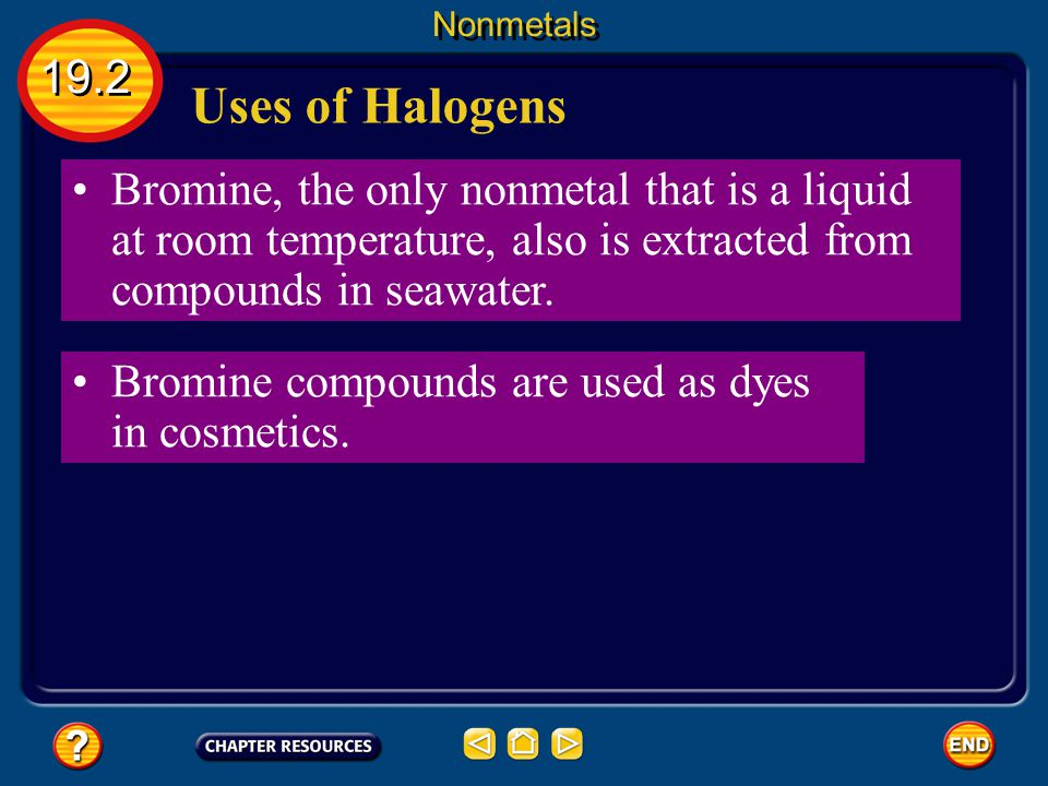 Nonmetals 19.2. Uses of Halogens. Bromine, the only nonmetal that is a liquid at room temperature, also is extracted from compounds in seawater.
