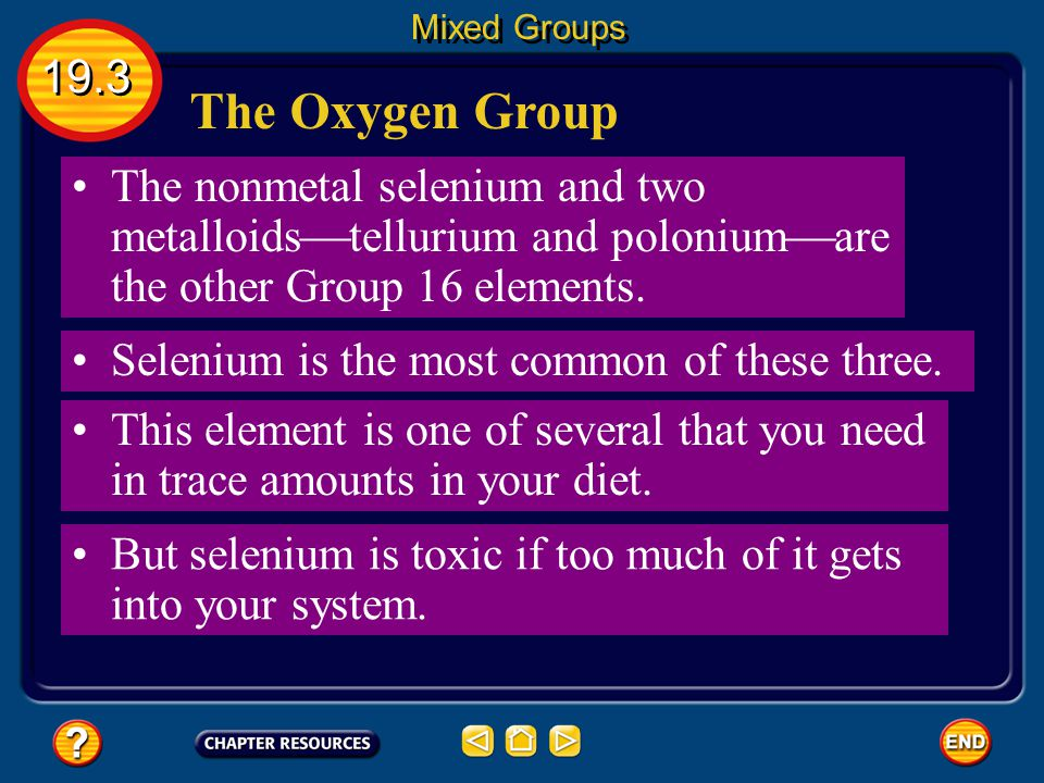Mixed Groups 19.3. The Oxygen Group. The nonmetal selenium and two metalloidstellurium and poloniumare the other Group 16 elements.