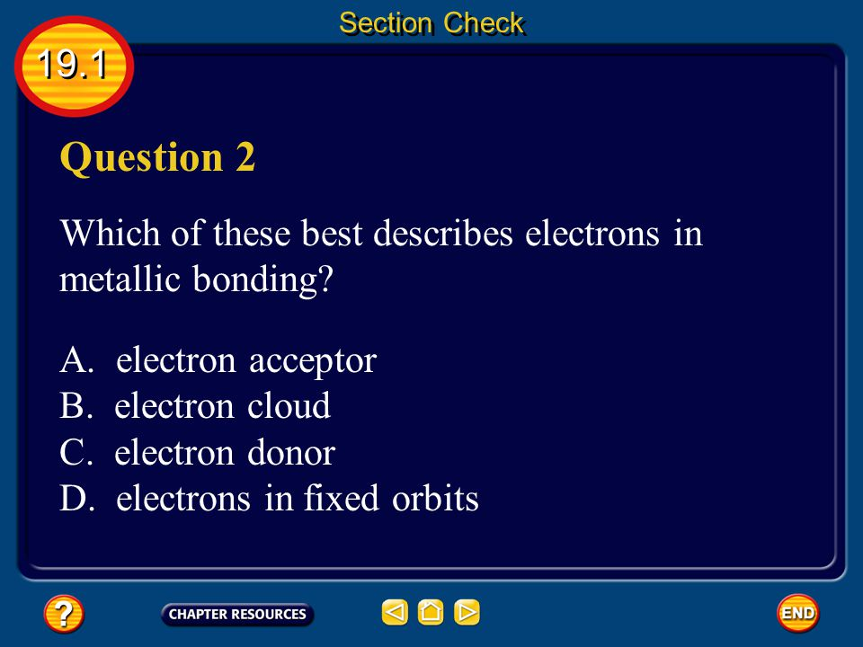 Section Check 19.1. Question 2. Which of these best describes electrons in metallic bonding A. electron acceptor.