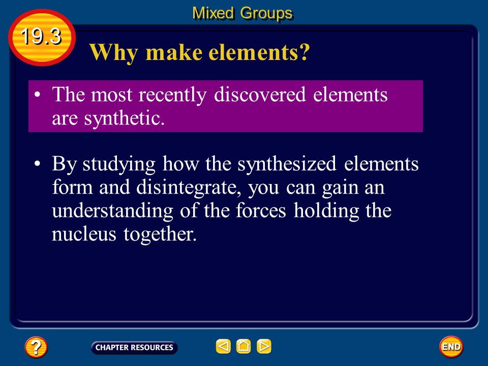 Mixed Groups 19.3. Why make elements The most recently discovered elements are synthetic.