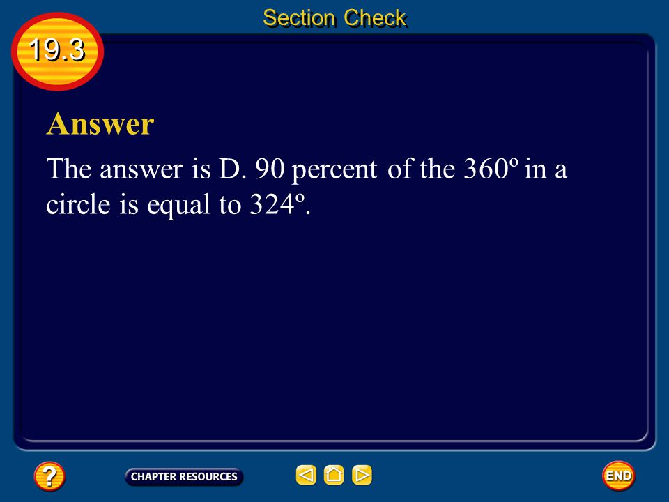 Section Check 19.3 Answer The answer is D. 90 percent of the 360º in a circle is equal to 324º.