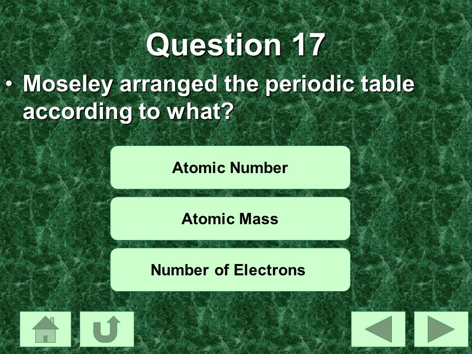 Question 17 Moseley arranged the periodic table according to what
