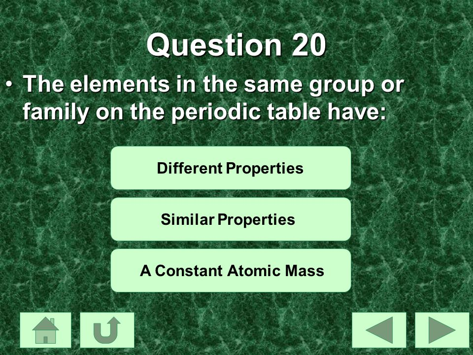 Question 20 The elements in the same group or family on the periodic table have: Different Properties.