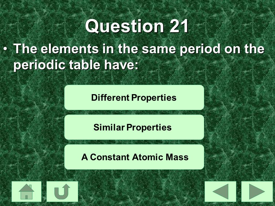 Question 21 The elements in the same period on the periodic table have: Different Properties. Similar Properties.