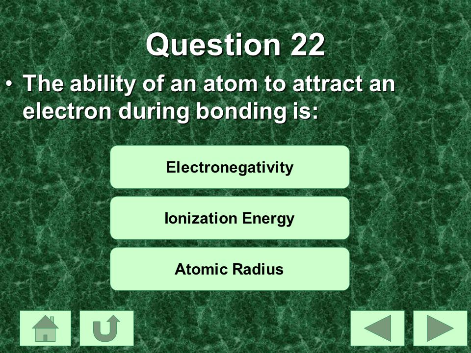 Question 22 The ability of an atom to attract an electron during bonding is: Electronegativity. Ionization Energy.