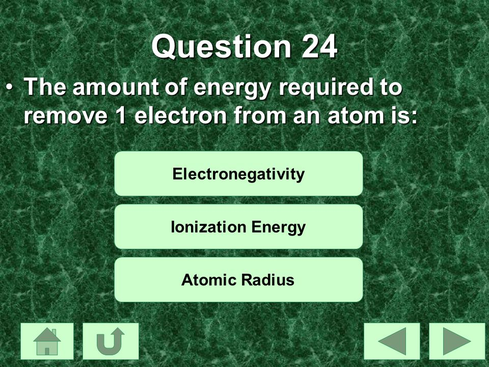 Question 24 The amount of energy required to remove 1 electron from an atom is: Electronegativity.