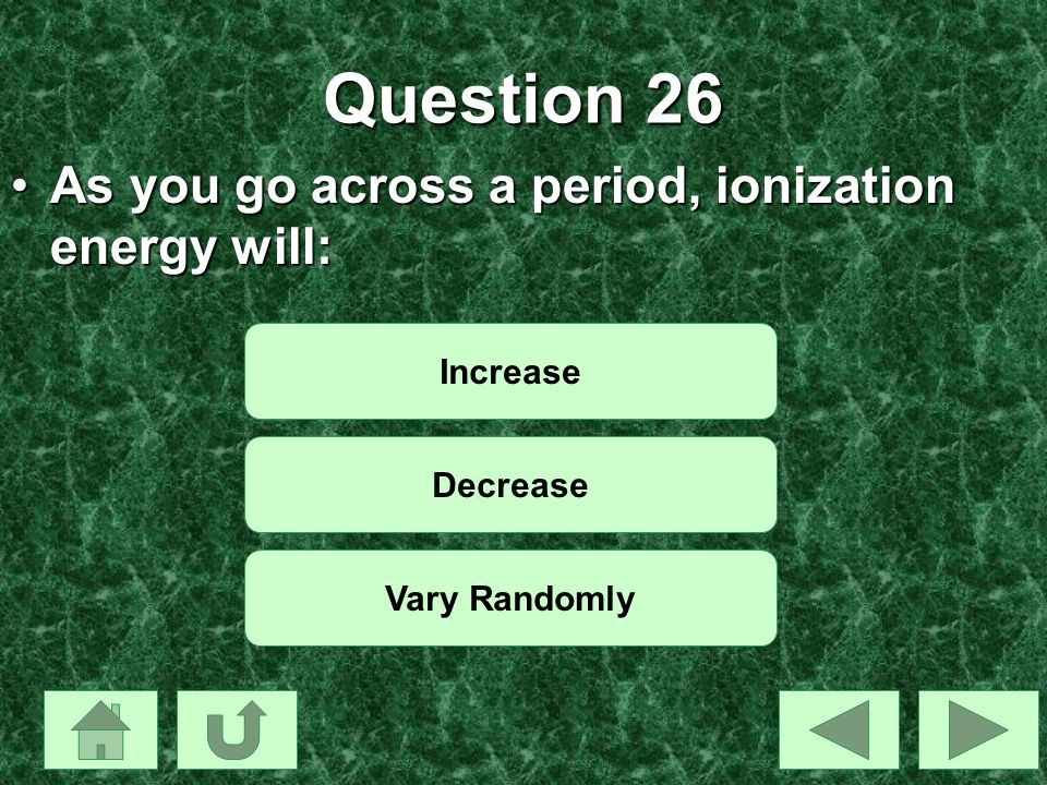 Question 26 As you go across a period, ionization energy will:
