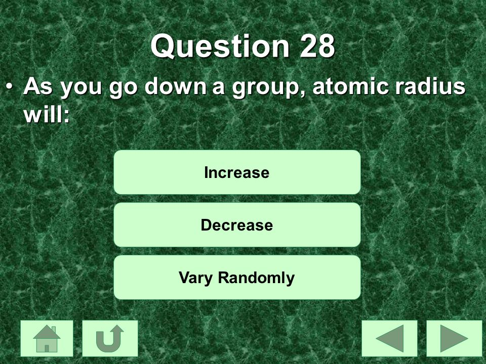 Question 28 As you go down a group, atomic radius will: Increase