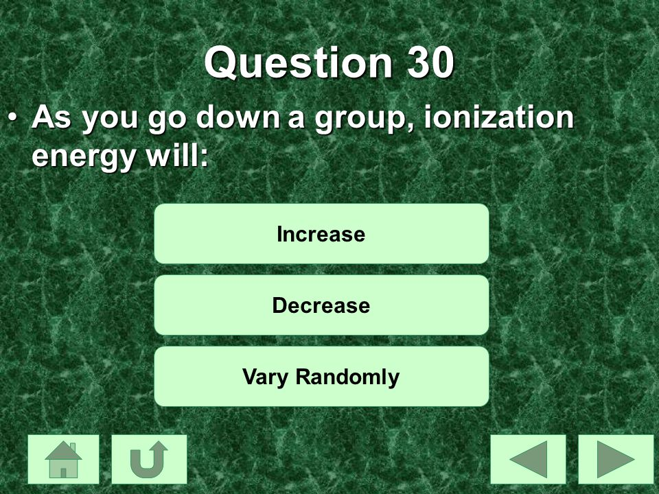 Question 30 As you go down a group, ionization energy will: Increase