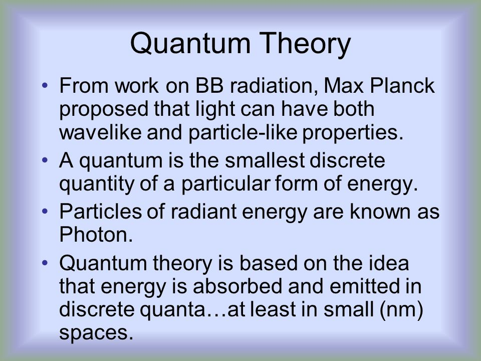 Quantum Theory From work on BB radiation, Max Planck proposed that light can have both wavelike and particle-like properties.