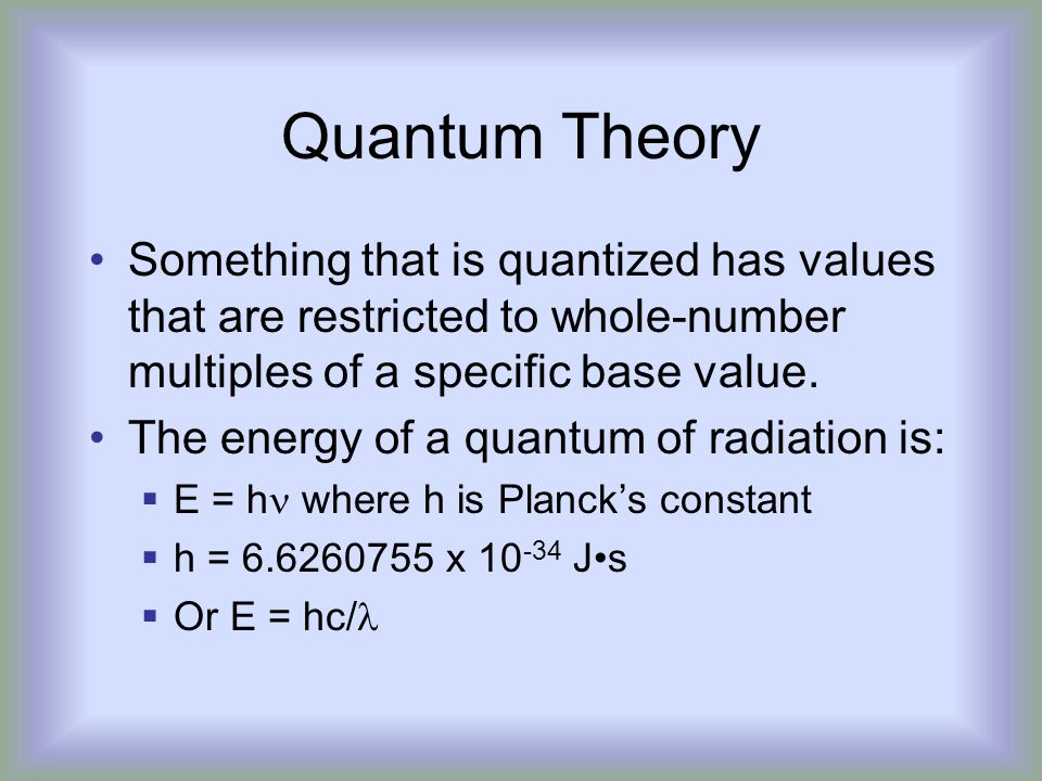 Quantum Theory Something that is quantized has values that are restricted to whole-number multiples of a specific base value.