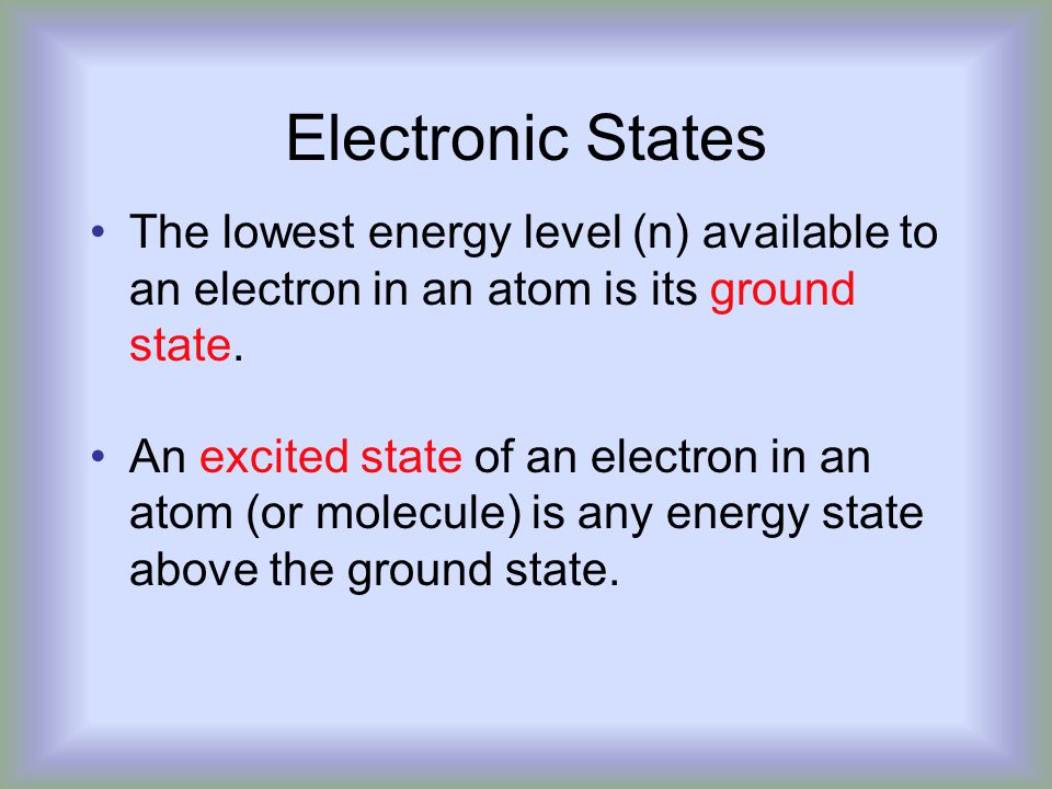 Electronic States The lowest energy level (n) available to an electron in an atom is its ground state.