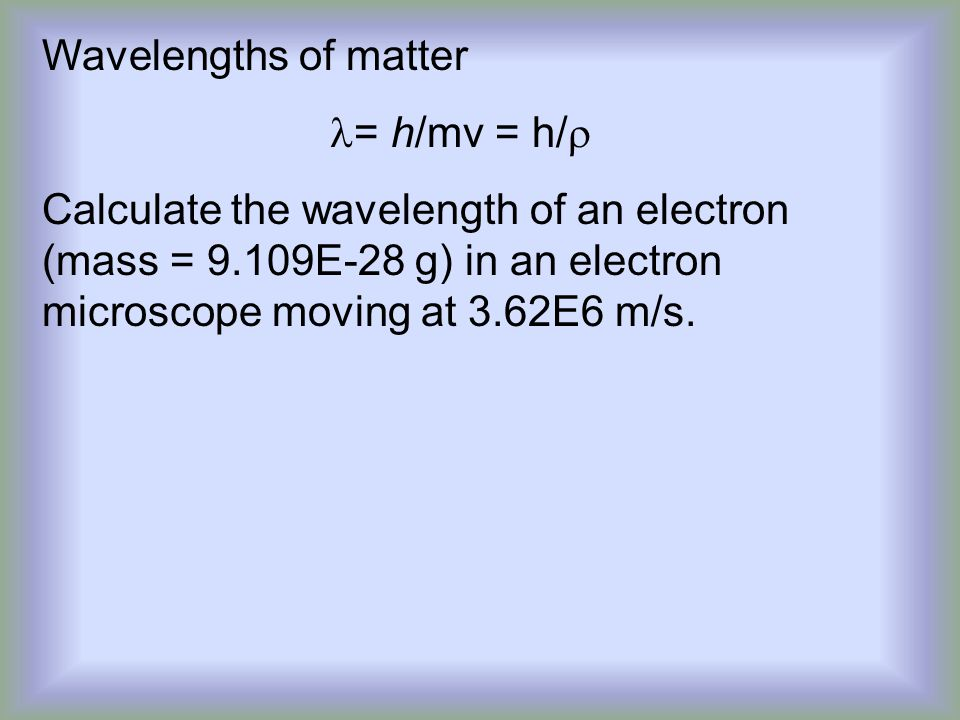 Wavelengths of matter = h/mv = h/r.