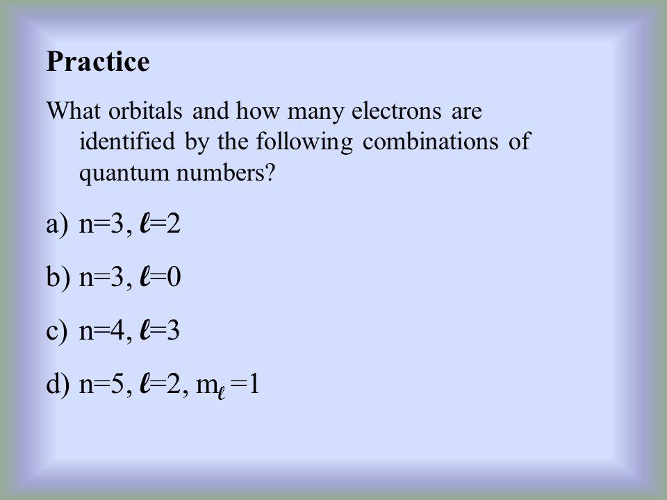 Practice n=3, l=2 n=3, l=0 n=4, l=3 n=5, l=2, ml =1