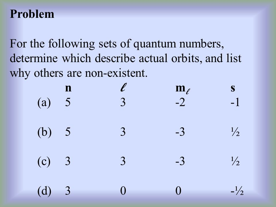 Problem For the following sets of quantum numbers, determine which describe actual orbits, and list why others are non-existent.