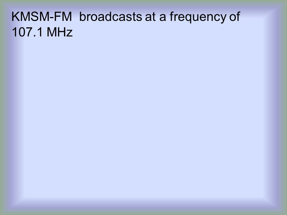 KMSM-FM broadcasts at a frequency of