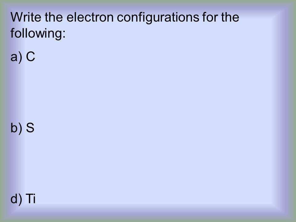 Write the electron configurations for the following: