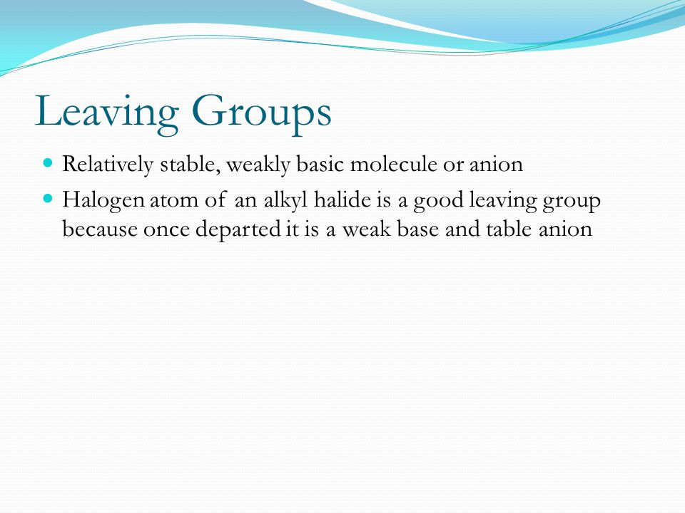 Leaving Groups Relatively stable, weakly basic molecule or anion