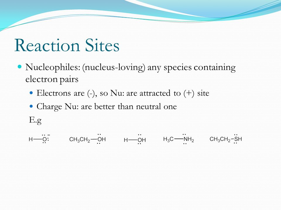 Reaction Sites Nucleophiles: (nucleus-loving) any species containing electron pairs. Electrons are (-), so Nu: are attracted to (+) site.