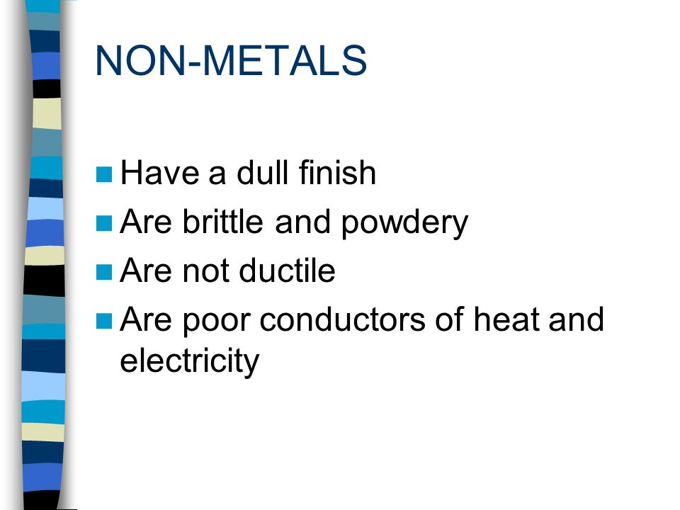 NON-METALS Have a dull finish Are brittle and powdery Are not ductile