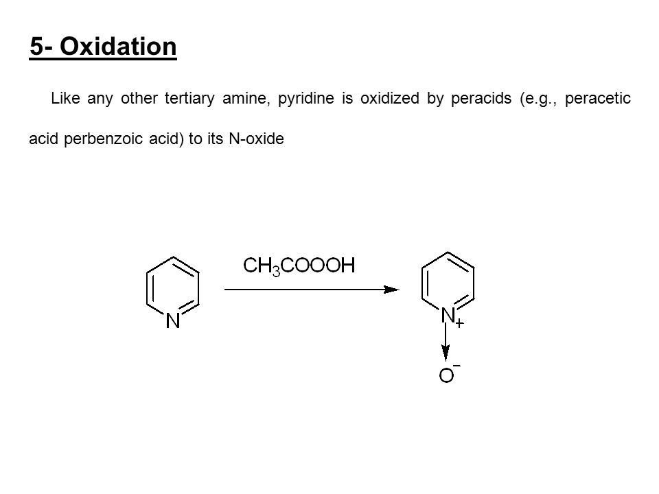 5- Oxidation Like any other tertiary amine, pyridine is oxidized by peracids (e.g., peracetic acid perbenzoic acid) to its N-oxide.