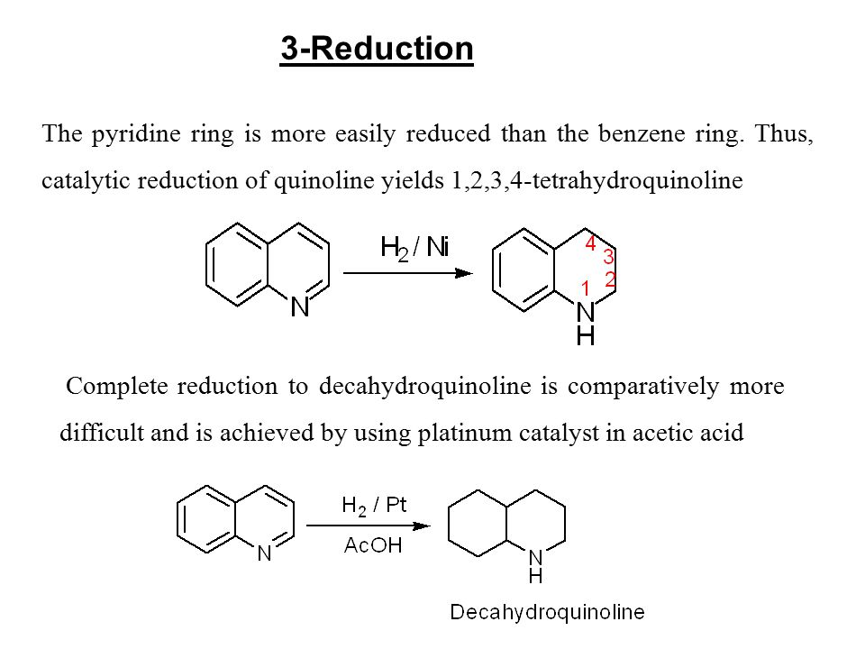 3-Reduction The pyridine ring is more easily reduced than the benzene ring. Thus, catalytic reduction of quinoline yields 1,2,3,4-tetrahydroquinoline.