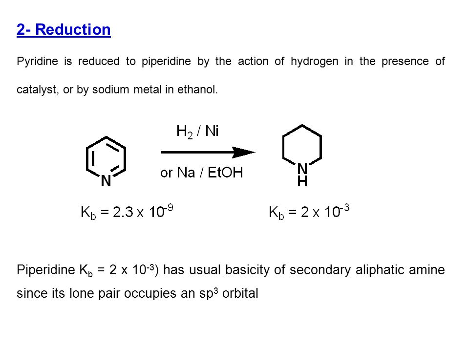 2- Reduction Pyridine is reduced to piperidine by the action of hydrogen in the presence of catalyst, or by sodium metal in ethanol.