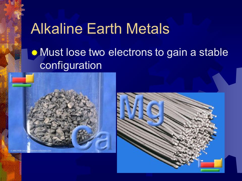 Alkaline Earth Metals Must lose two electrons to gain a stable configuration
