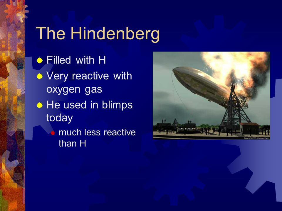 The Hindenberg Filled with H Very reactive with oxygen gas