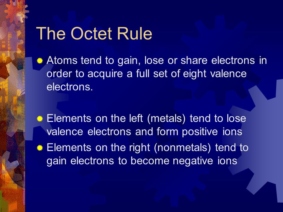 The Octet Rule Atoms tend to gain, lose or share electrons in order to acquire a full set of eight valence electrons.