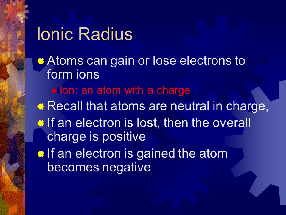 Ionic Radius Atoms can gain or lose electrons to form ions