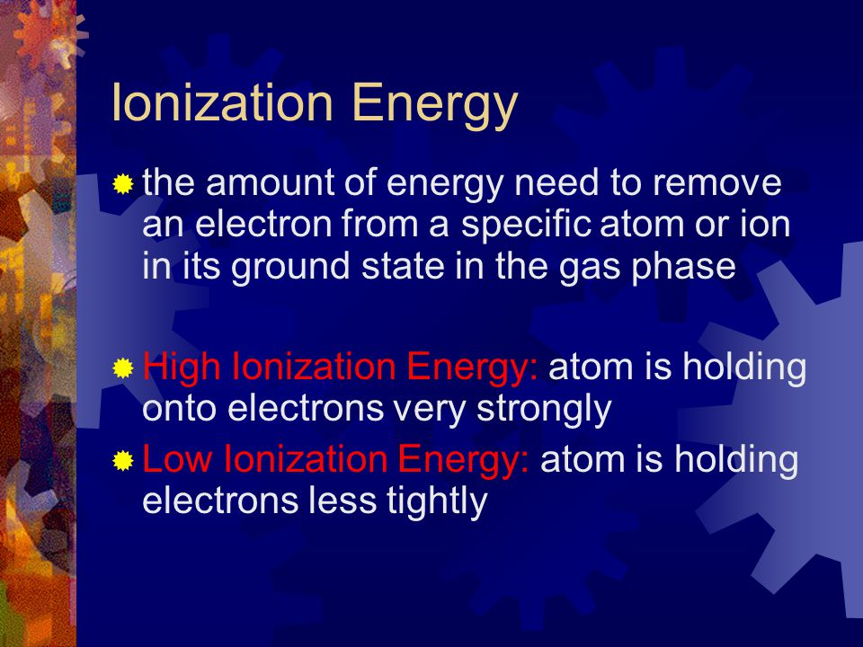 Ionization Energy the amount of energy need to remove an electron from a specific atom or ion in its ground state in the gas phase.