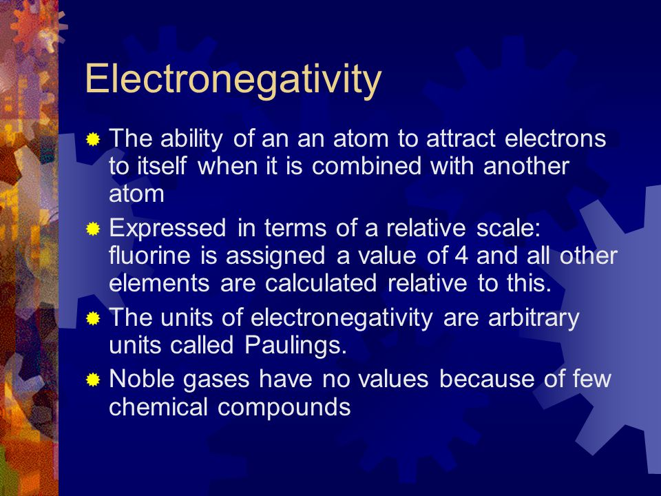 Electronegativity The ability of an an atom to attract electrons to itself when it is combined with another atom.
