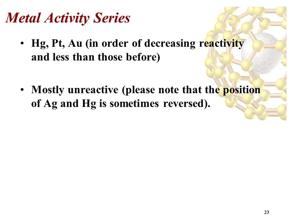 Metal Activity Series Hg, Pt, Au (in order of decreasing reactivity and less than those before)