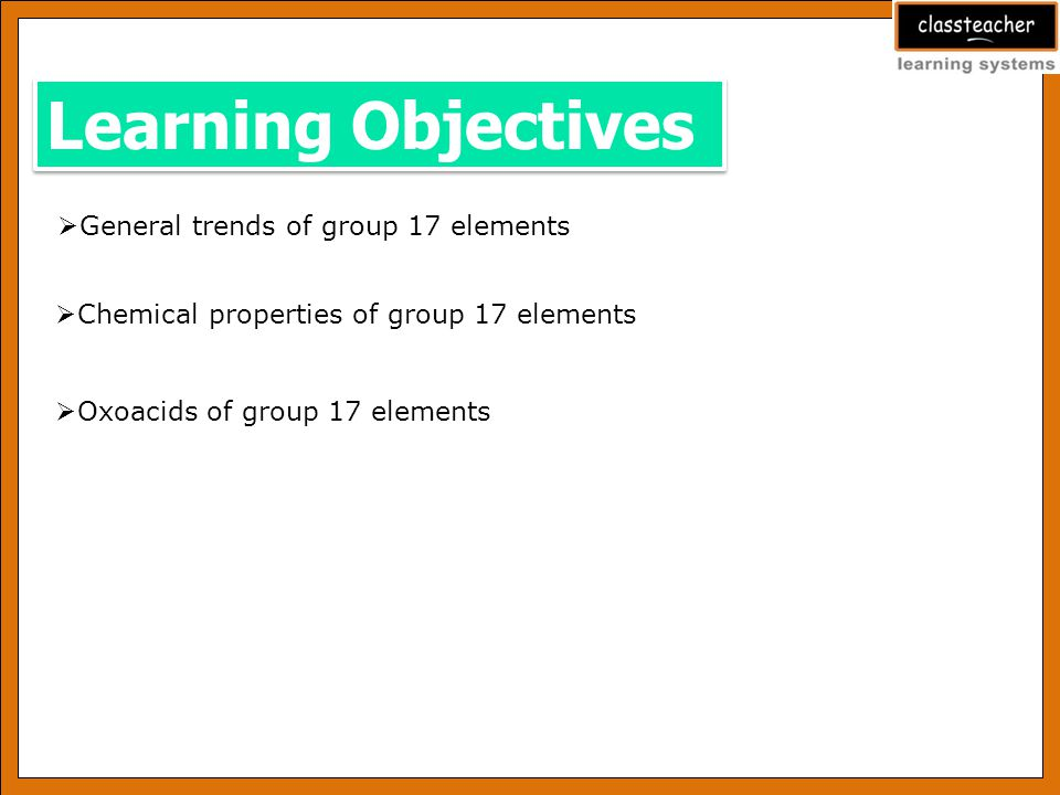 Learning Objectives General trends of group 17 elements