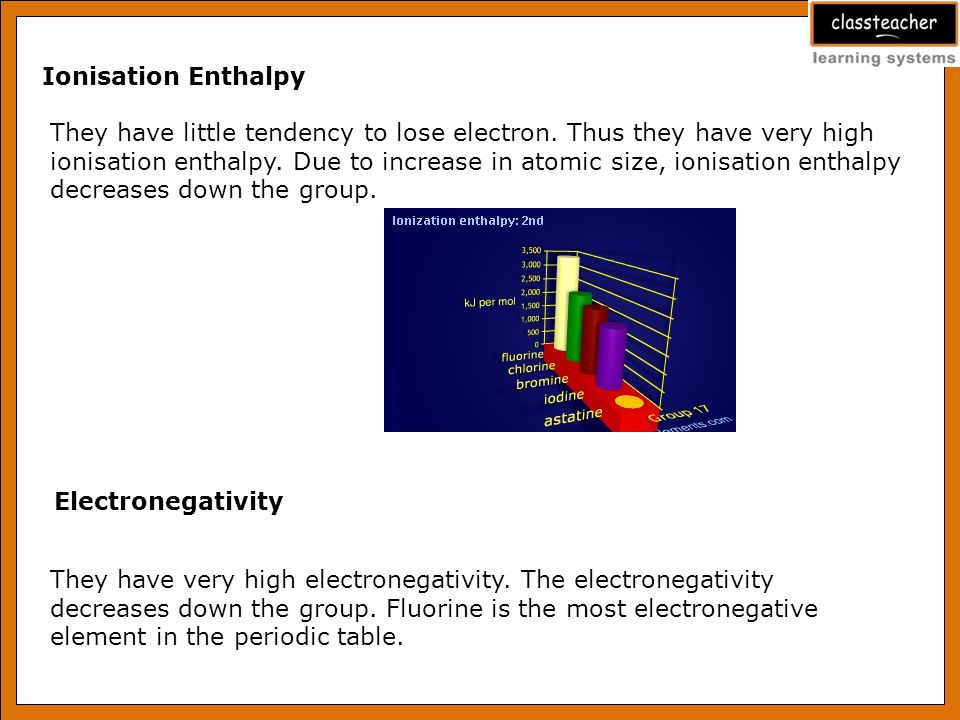 Ionisation Enthalpy They have little tendency to lose electron. Thus they have very high.