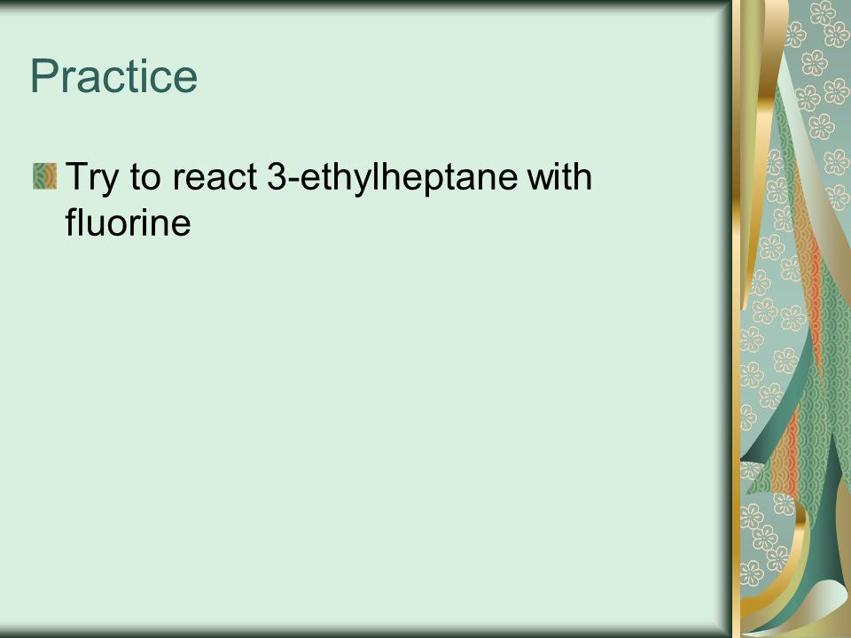 Practice Try to react 3-ethylheptane with fluorine