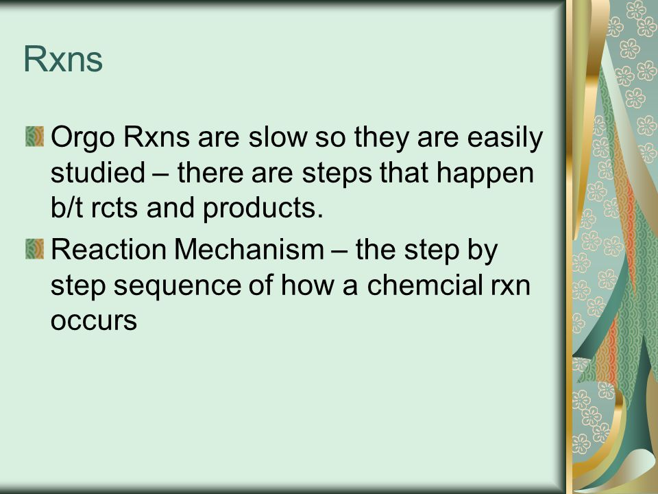 Rxns Orgo Rxns are slow so they are easily studied – there are steps that happen b/t rcts and products.