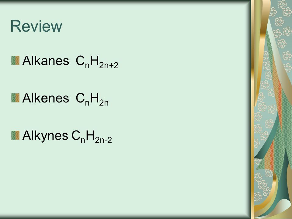 Review Alkanes CnH2n+2 Alkenes CnH2n Alkynes CnH2n-2