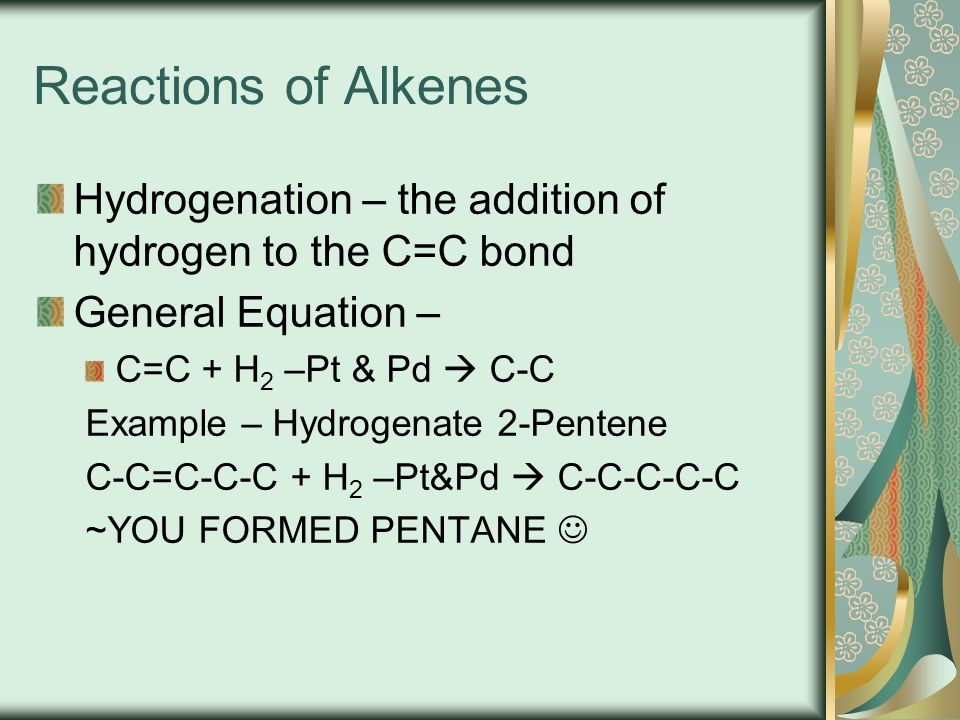 Reactions of Alkenes Hydrogenation – the addition of hydrogen to the C=C bond. General Equation – C=C + H2 –Pt & Pd  C-C.