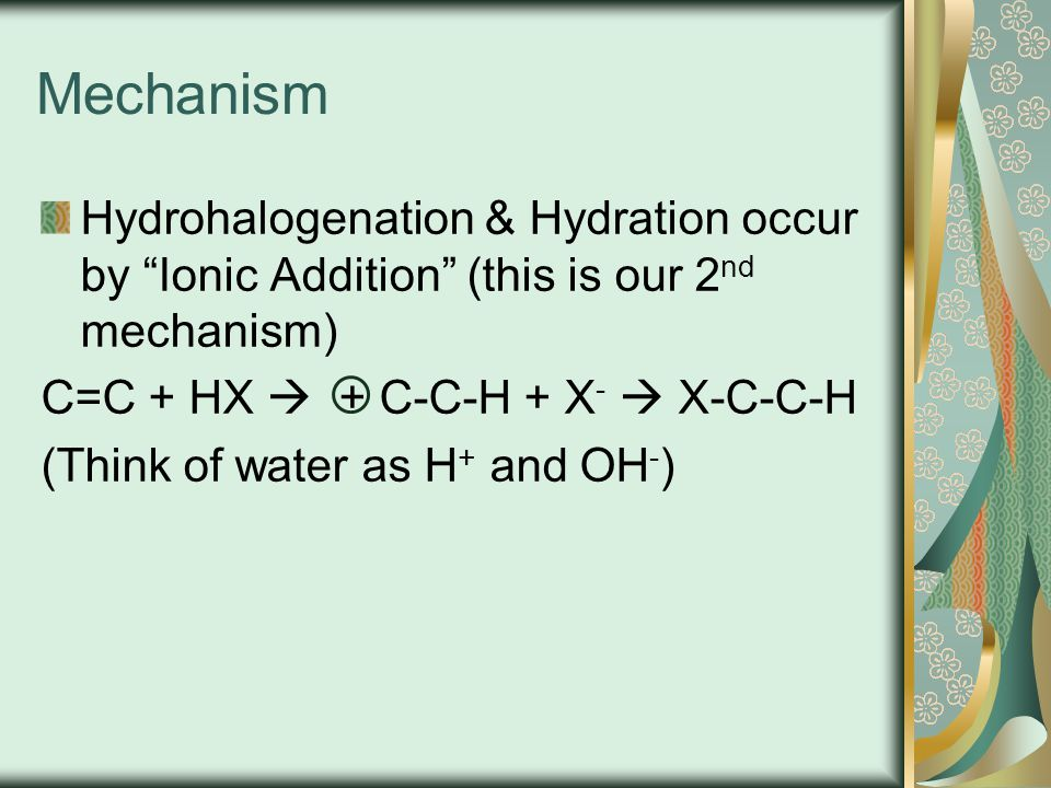 Mechanism Hydrohalogenation & Hydration occur by Ionic Addition (this is our 2nd mechanism) C=C + HX  + C-C-H + X-  X-C-C-H.