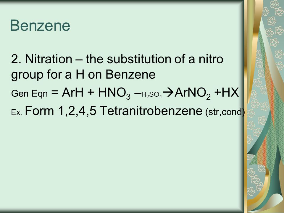 Benzene 2. Nitration – the substitution of a nitro group for a H on Benzene. Gen Eqn = ArH + HNO3 –H2SO4ArNO2 +HX.